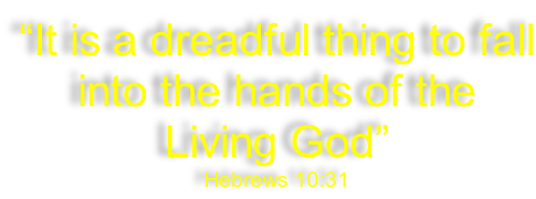 """It is a dreadful thing to fall into the hands of the Living God"" Hebrews 10:31"